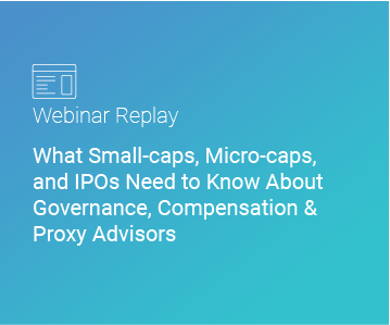 Webinar Replay: What Small-caps, Micro-caps, and IPOs Need to Know About Governance, Compensation & Proxy Advisors